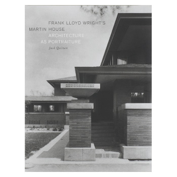 Frank Lloyd Wright's Martin House, Architecture as Portraiture, by Jack Quinan